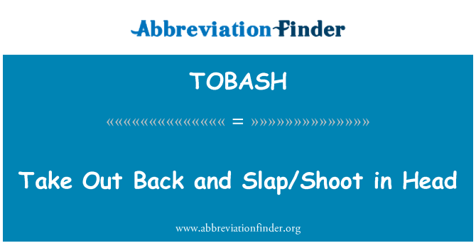 TOBASH: Take Out Back and Slap/Shoot in Head