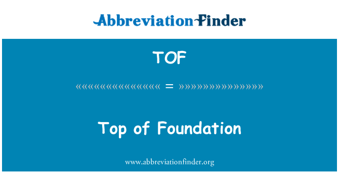 TOF: Top of Foundation