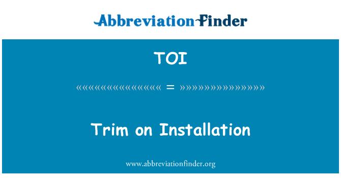 TOI: Trim on Installation