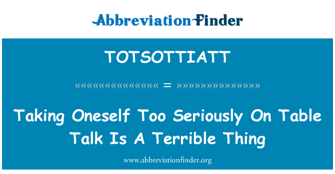 TOTSOTTIATT: Taking Oneself Too Seriously On Table Talk Is A Terrible Thing