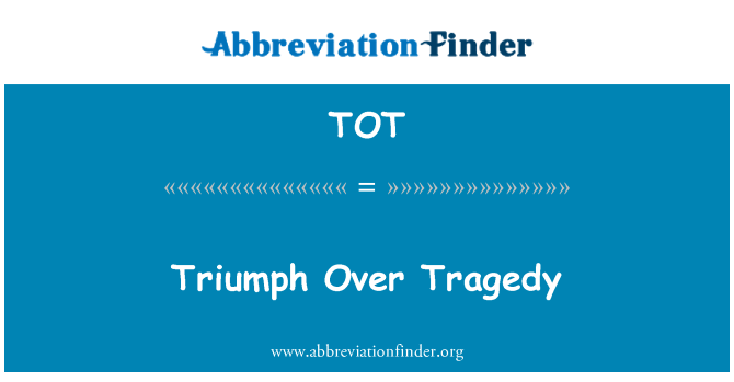 TOT: Triumph Over Tragedy