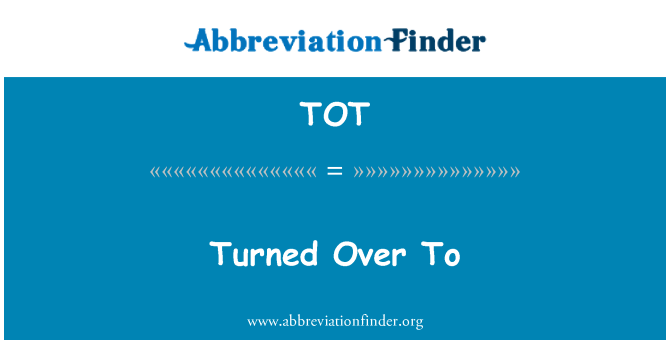 TOT: Turned Over To