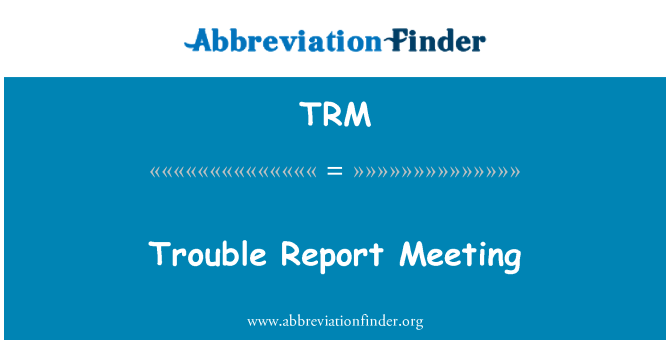 TRM: Trouble Report Meeting