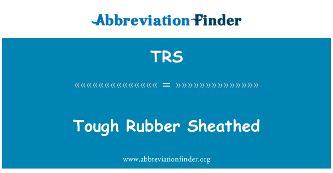 TRS: Tough Rubber Sheathed