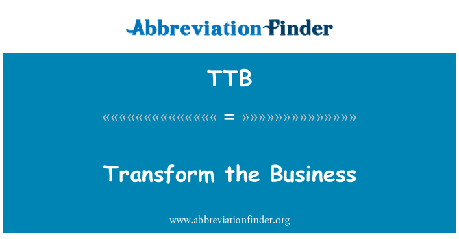 TTB: Transform the Business
