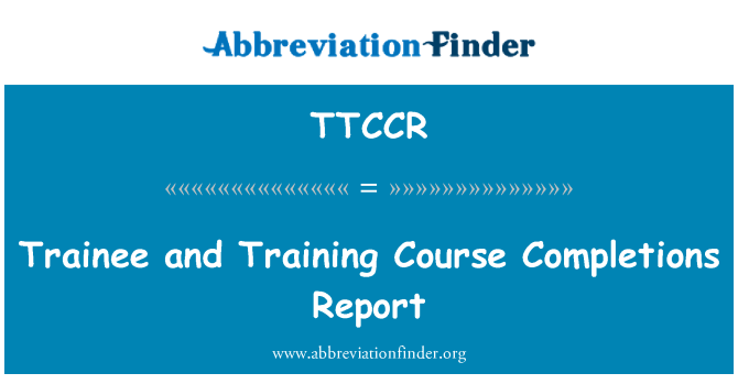 TTCCR: Trainee and Training Course Completions Report