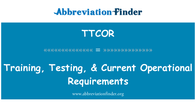 TTCOR: Training, Testing, & Current Operational Requirements