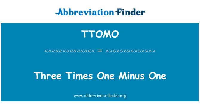 TTOMO: Three Times One Minus One