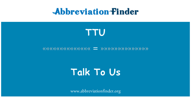 TTU: Talk To Us
