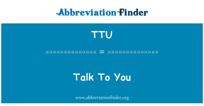 TTU: Talk To You