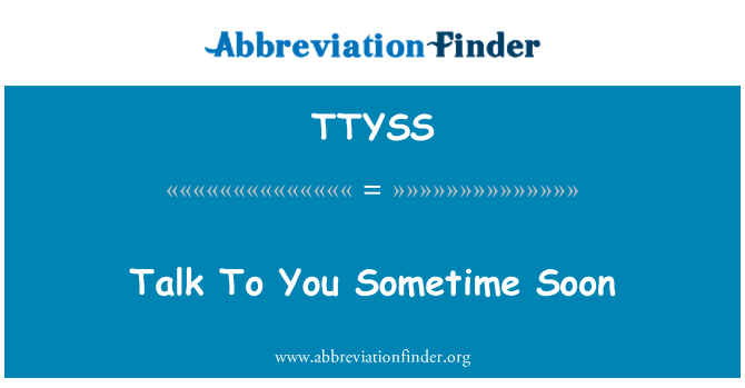 TTYSS: Talk To You Sometime Soon