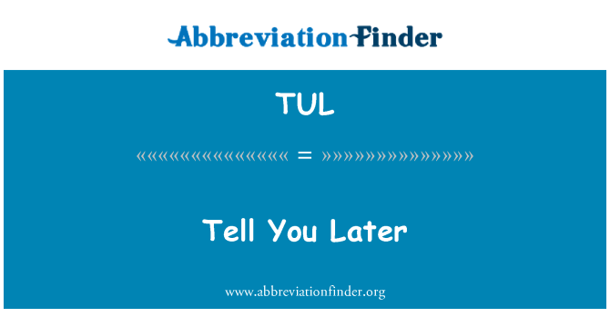 TUL: Tell You Later