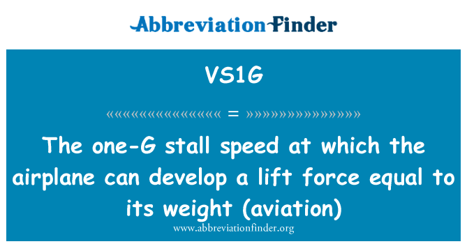 VS1G: The one-G stall speed at which the airplane can develop a lift force   equal to its weight (aviation)