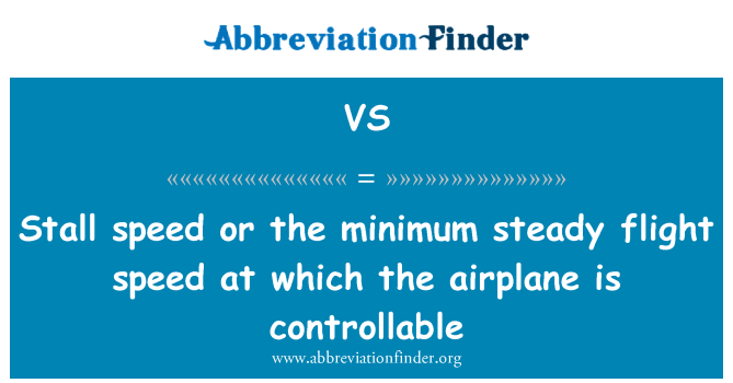 VS: Stall speed or the minimum steady flight speed at which the airplane is controllable