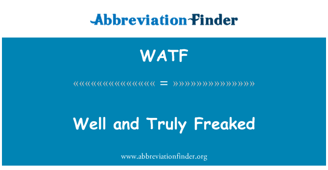 WATF: Well and Truly Freaked