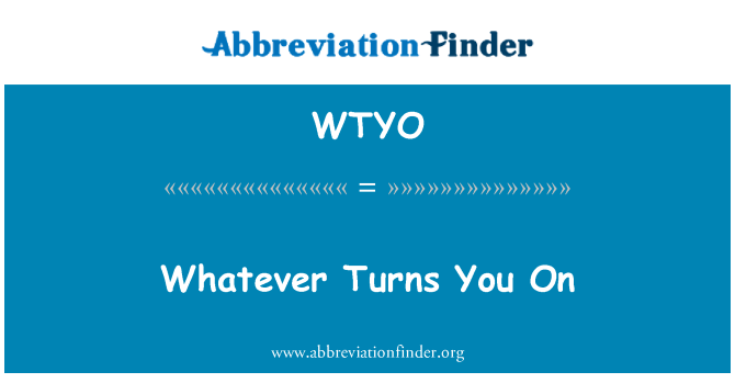 WTYO: Whatever Turns You On