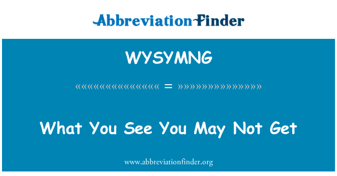 WYSYMNG: What You See You May Not Get