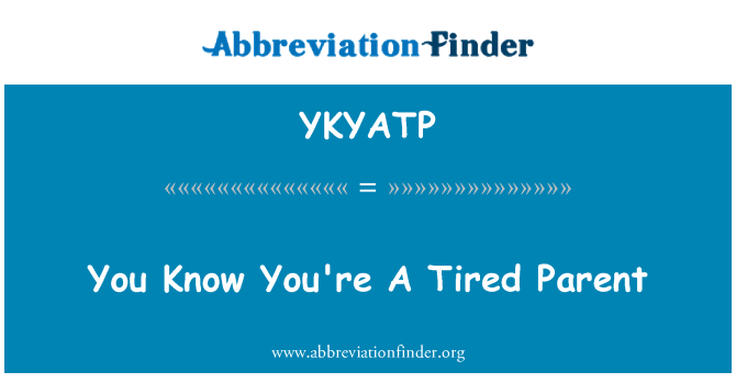 YKYATP: You Know You're A Tired Parent