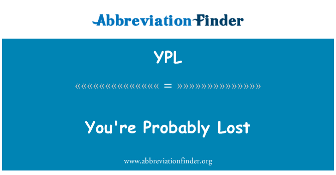 YPL: You're Probably Lost