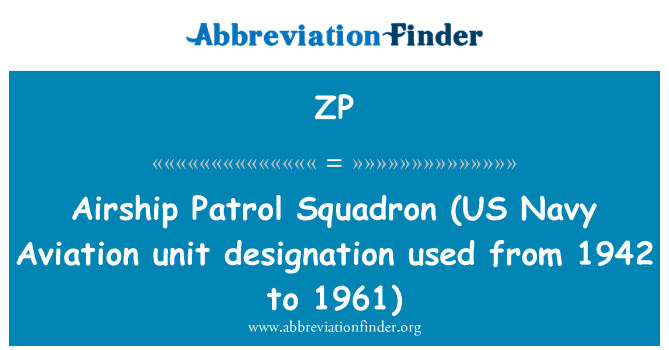 ZP: Airship Patrol Squadron   (US Navy Aviation unit designation used from 1942 to 1961)
